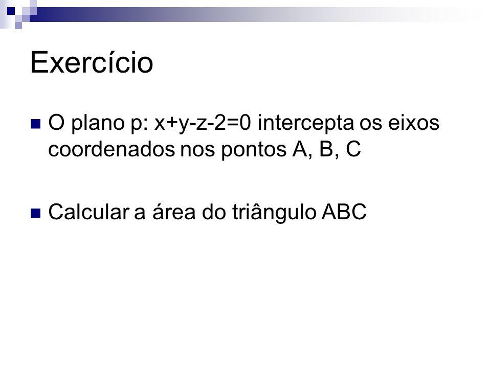 Exercício O plano p: x+y-z-2=0 intercepta os eixos coordenados nos pontos A, B, C.