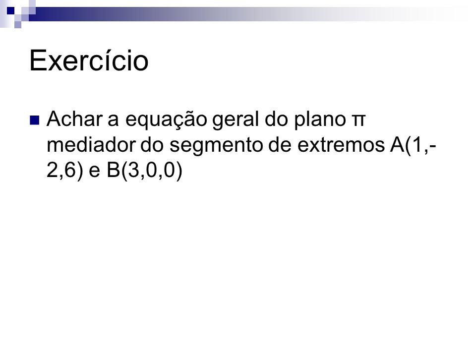 Exercício Achar a equação geral do plano π mediador do segmento de extremos A(1,-2,6) e B(3,0,0)