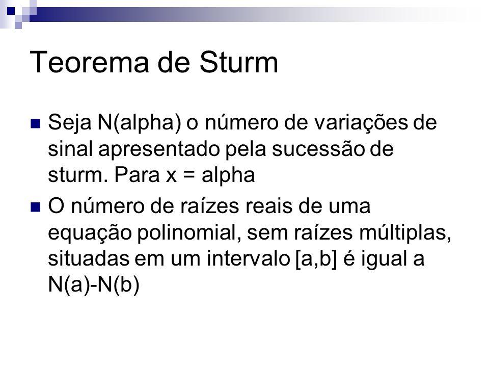 Teorema de Sturm Seja N(alpha) o número de variações de sinal apresentado pela sucessão de sturm. Para x = alpha.
