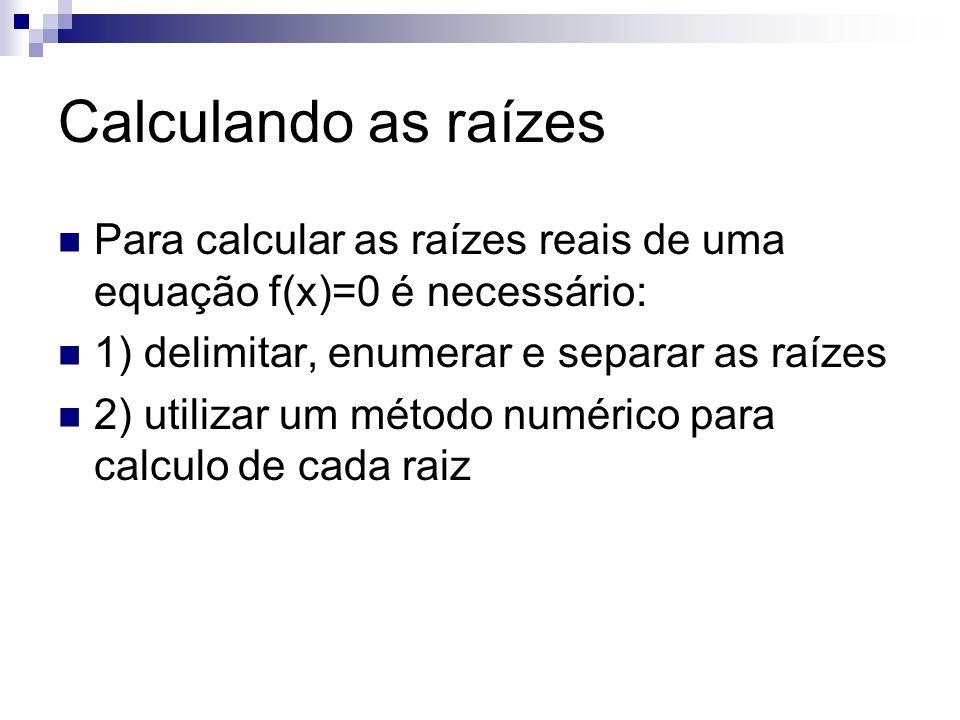 Calculando as raízes Para calcular as raízes reais de uma equação f(x)=0 é necessário: 1) delimitar, enumerar e separar as raízes.