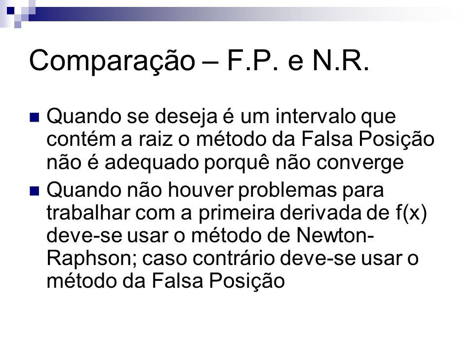 Comparação – F.P. e N.R. Quando se deseja é um intervalo que contém a raiz o método da Falsa Posição não é adequado porquê não converge.