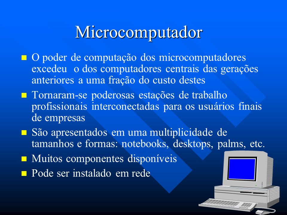 Microcomputador O poder de computação dos microcomputadores excedeu o dos computadores centrais das gerações anteriores a uma fração do custo destes.