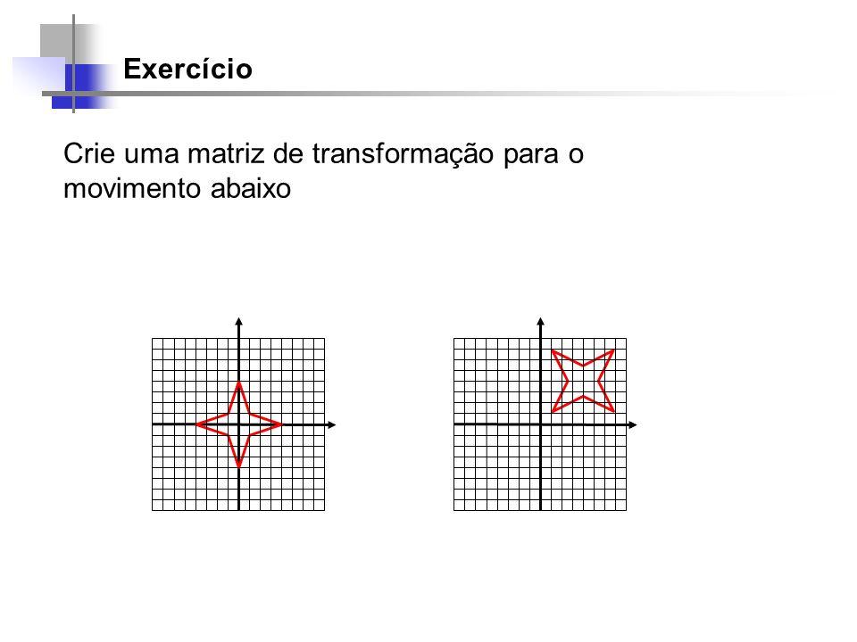 Exercício Crie uma matriz de transformação para o movimento abaixo