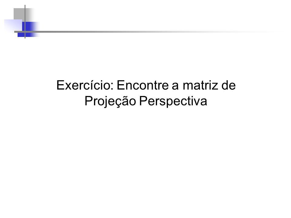 Exercício: Encontre a matriz de Projeção Perspectiva