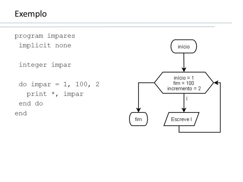 Exemplo program impares implicit none integer impar do impar = 1, 100, 2 print *, impar end do end