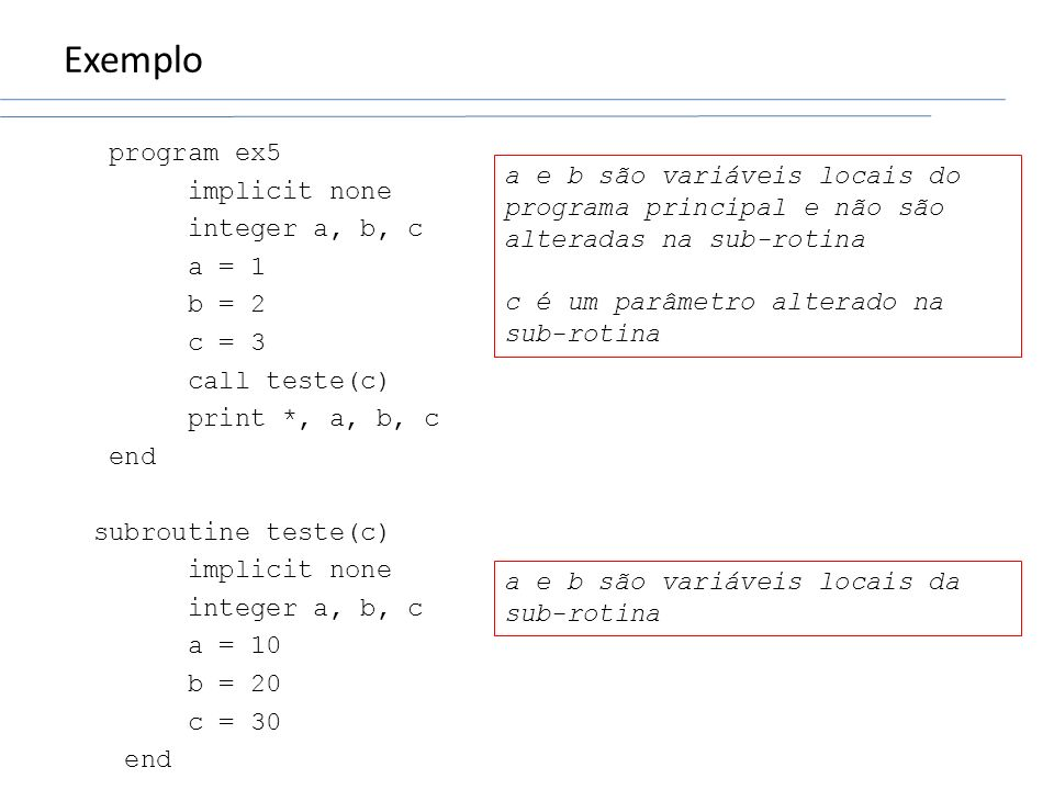 Exemplo program ex5 implicit none integer a, b, c a = 1 b = 2 c = 3 call teste(c) print *, a, b, c end subroutine teste(c) a = 10 b = 20 c = 30