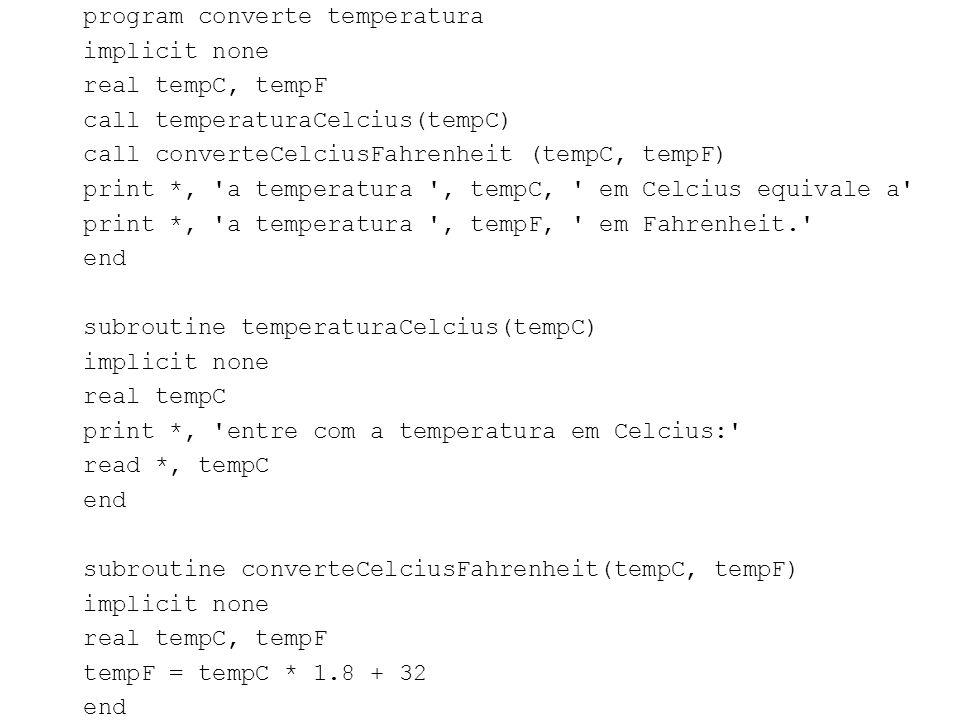 program converte temperatura implicit none real tempC, tempF call temperaturaCelcius(tempC) call converteCelciusFahrenheit (tempC, tempF) print *, a temperatura , tempC, em Celcius equivale a print *, a temperatura , tempF, em Fahrenheit. end subroutine temperaturaCelcius(tempC) real tempC print *, entre com a temperatura em Celcius: read *, tempC subroutine converteCelciusFahrenheit(tempC, tempF) tempF = tempC * 1.8 + 32