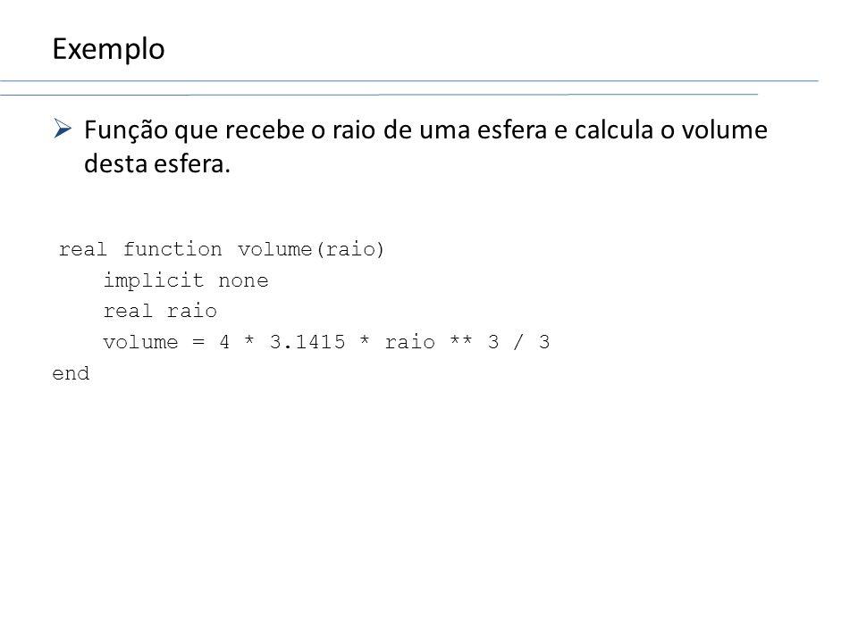 Exemplo Função que recebe o raio de uma esfera e calcula o volume desta esfera. real function volume(raio)