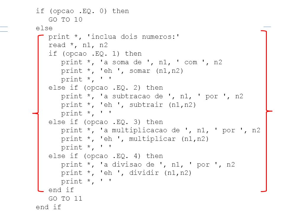 if (opcao .EQ. 0) thenGO TO 10. else. print *, inclua dois numeros: read *, n1, n2. if (opcao .EQ. 1) then.