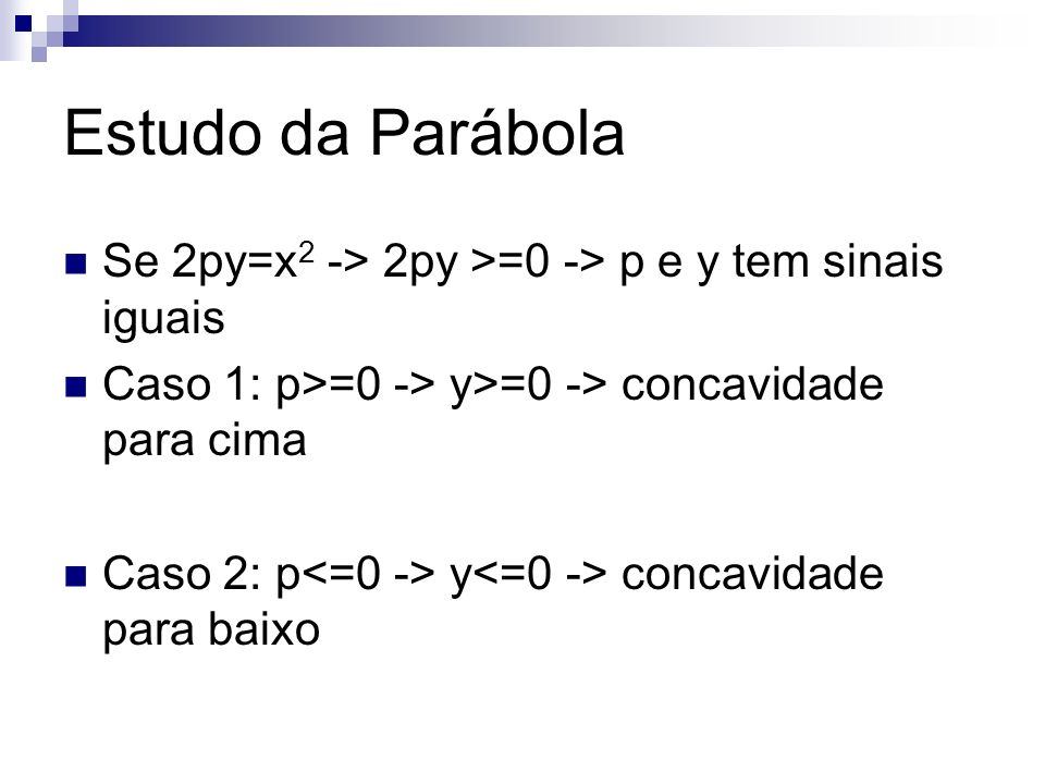 Estudo da Parábola Se 2py=x2 -> 2py >=0 -> p e y tem sinais iguais. Caso 1: p>=0 -> y>=0 -> concavidade para cima.