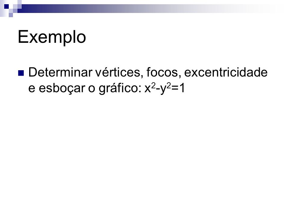 Exemplo Determinar vértices, focos, excentricidade e esboçar o gráfico: x2-y2=1