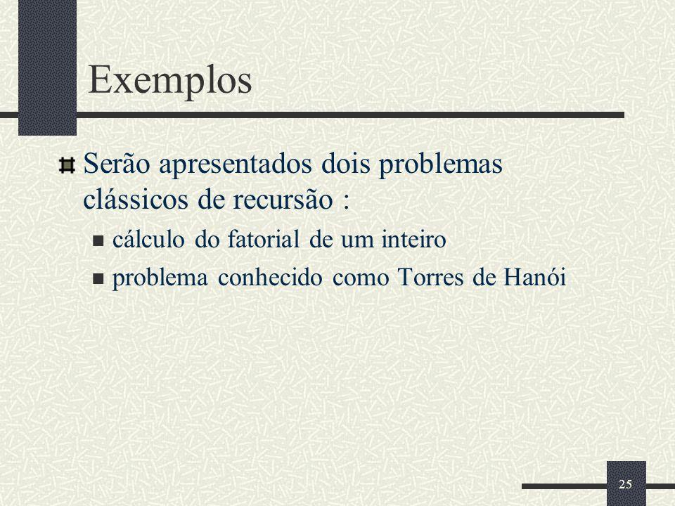 Exemplos Serão apresentados dois problemas clássicos de recursão :