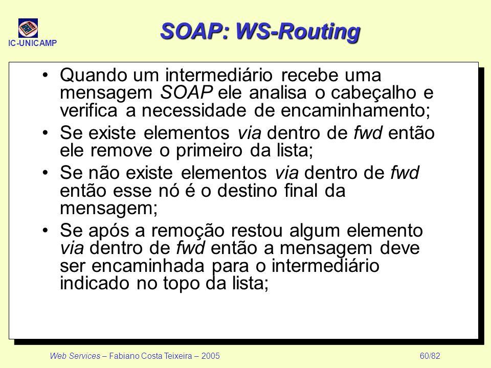 SOAP: WS-Routing Quando um intermediário recebe uma mensagem SOAP ele analisa o cabeçalho e verifica a necessidade de encaminhamento;