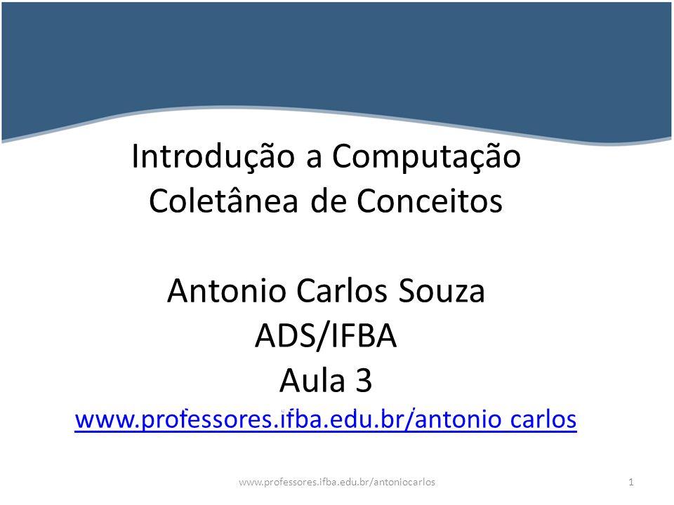 Introdução a Computação Coletânea de Conceitos Antonio Carlos Souza ADS/IFBA Aula 3 www.professores.ifba.edu.br/antonio carlos