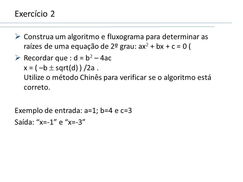 Exercício 2Construa um algoritmo e fluxograma para determinar as raízes de uma equação de 2º grau: ax2 + bx + c = 0 (