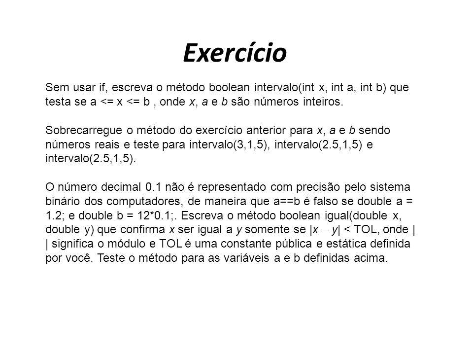 Exercício Sem usar if, escreva o método boolean intervalo(int x, int a, int b) que testa se a <= x <= b , onde x, a e b são números inteiros.
