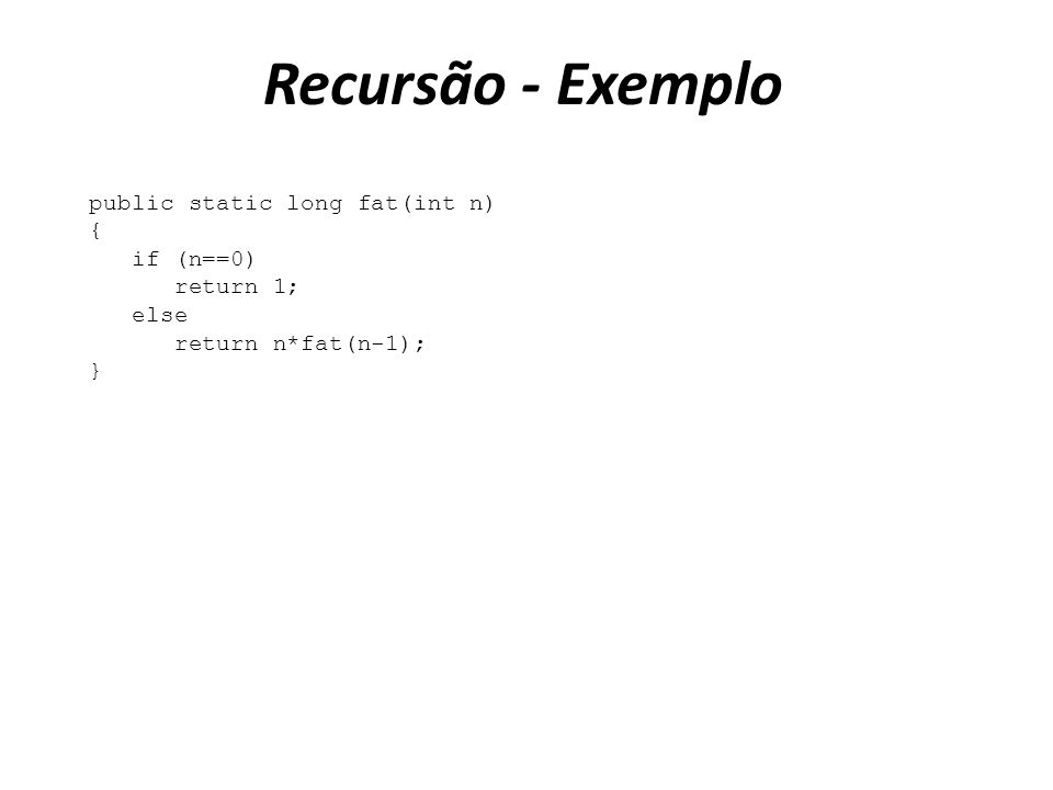 Recursão - Exemplo public static long fat(int n) { if (n==0) return 1;