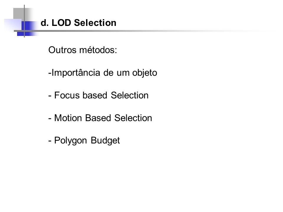 d. LOD SelectionOutros métodos: Importância de um objeto. Focus based Selection. Motion Based Selection.