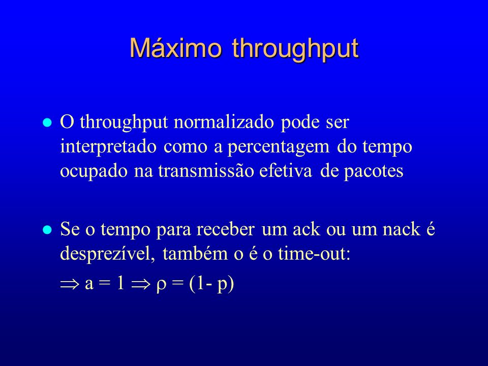Máximo throughput O throughput normalizado pode ser interpretado como a percentagem do tempo ocupado na transmissão efetiva de pacotes.
