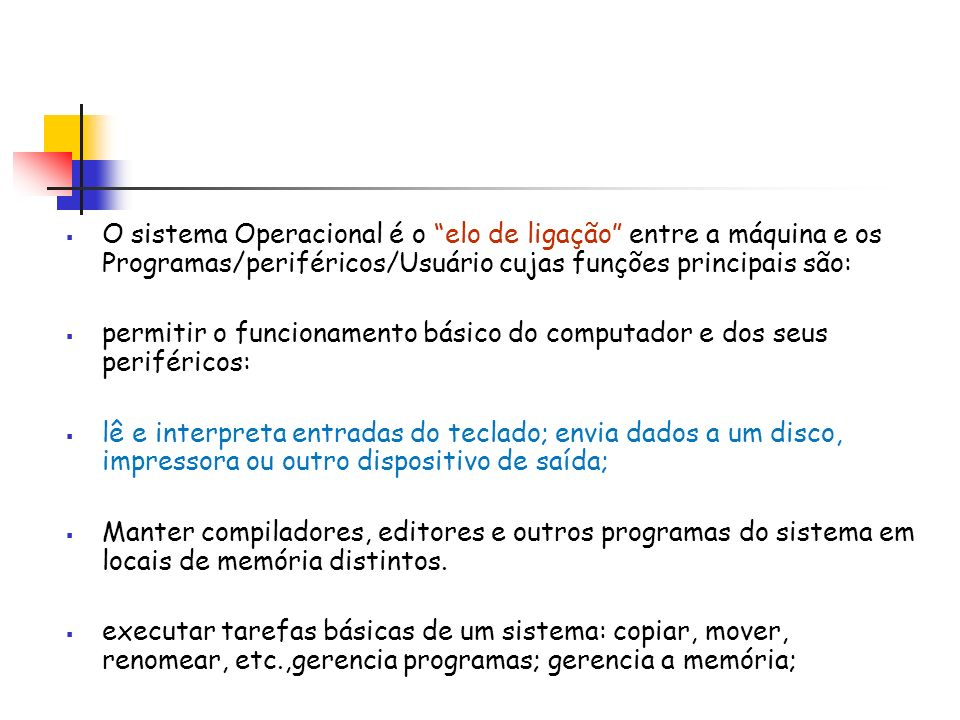 O sistema Operacional é o elo de ligação entre a máquina e os Programas/periféricos/Usuário cujas funções principais são: