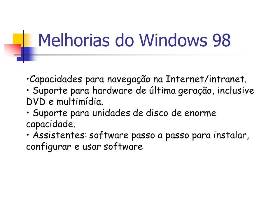 Melhorias do Windows 98Capacidades para navegação na Internet/intranet. • Suporte para hardware de última geração, inclusive DVD e multimídia.