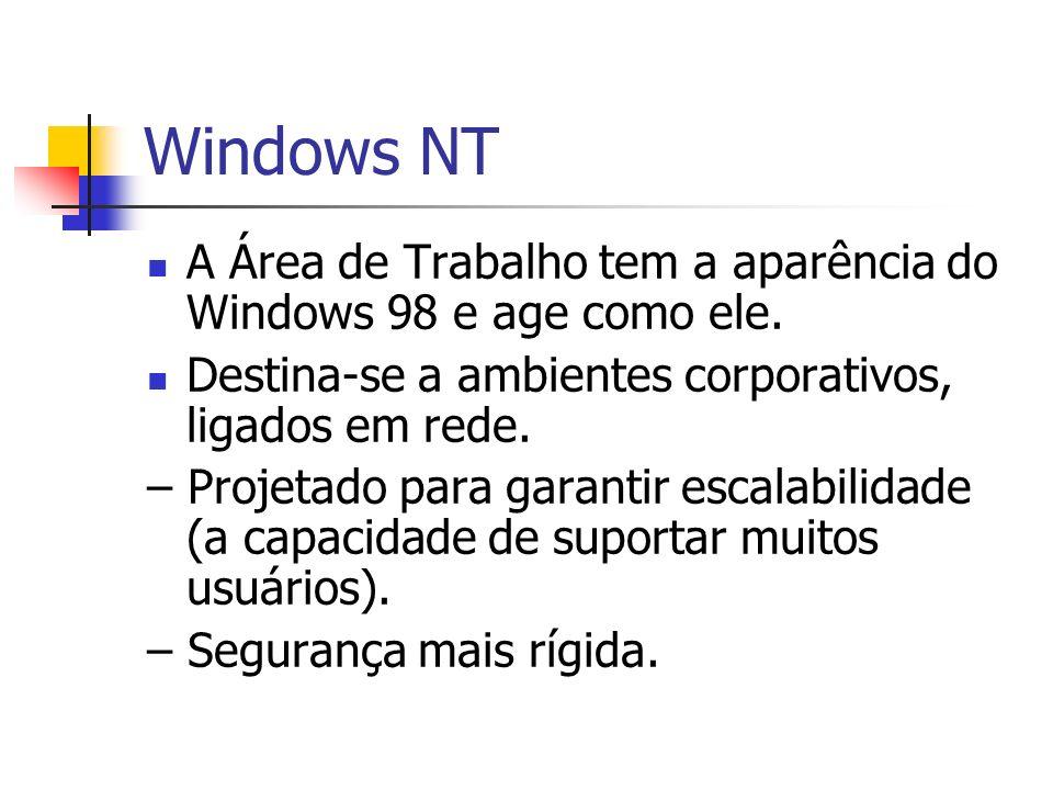 Windows NT A Área de Trabalho tem a aparência do Windows 98 e age como ele. Destina-se a ambientes corporativos, ligados em rede.