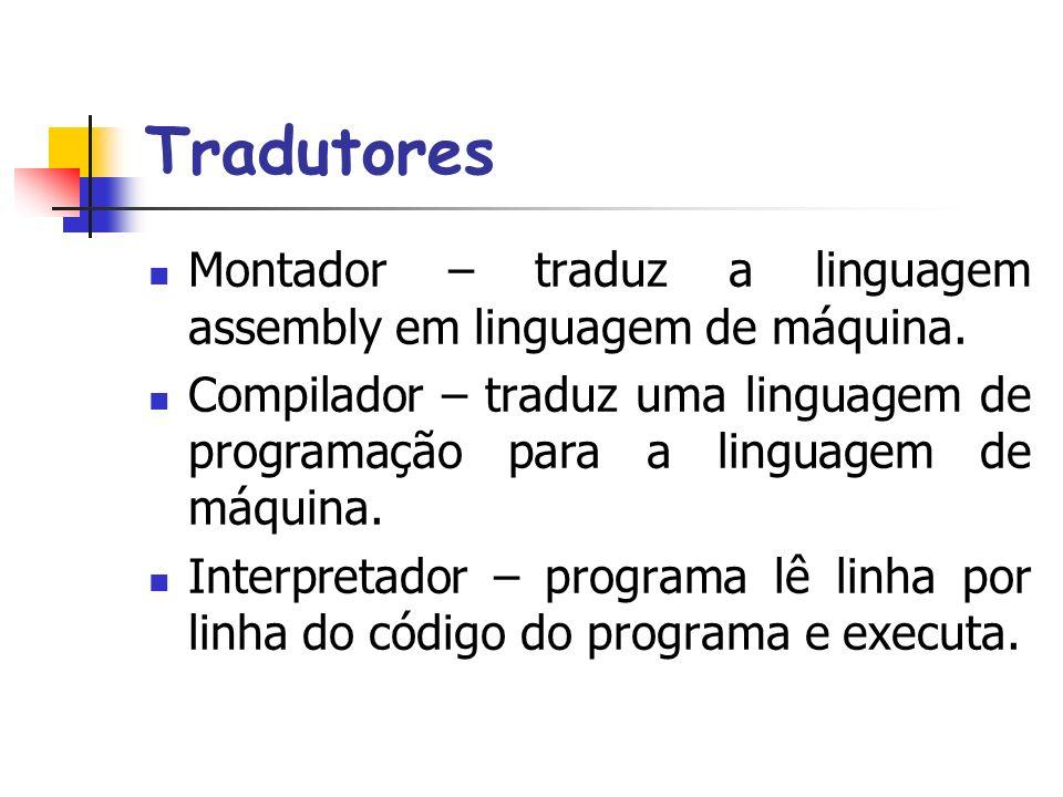Tradutores Montador – traduz a linguagem assembly em linguagem de máquina.