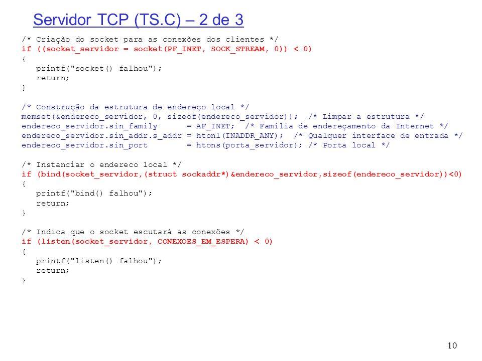 Servidor TCP (TS.C) – 2 de 3 /* Criação do socket para as conexões dos clientes */ if ((socket_servidor = socket(PF_INET, SOCK_STREAM, 0)) < 0)