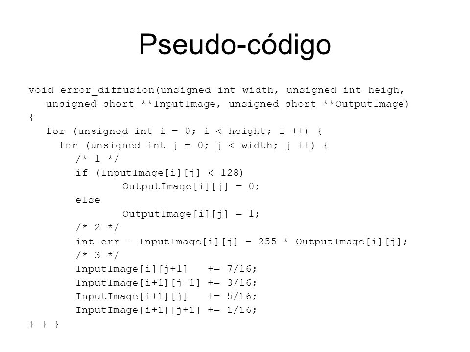 Pseudo-código void error_diffusion(unsigned int width, unsigned int heigh, unsigned short **InputImage, unsigned short **OutputImage)