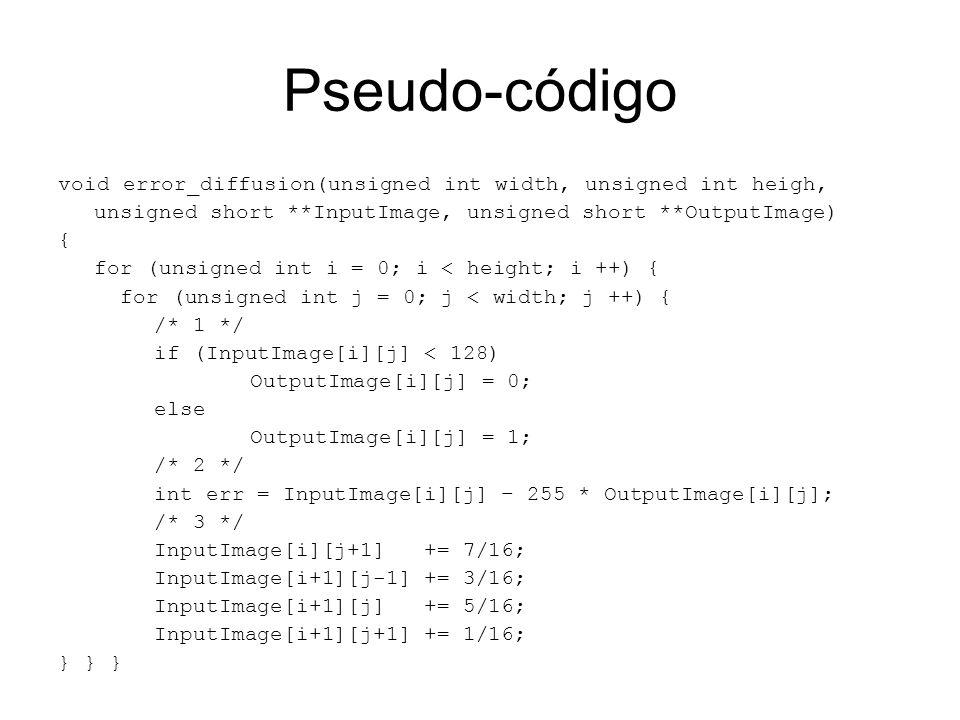 Pseudo-códigovoid error_diffusion(unsigned int width, unsigned int heigh, unsigned short **InputImage, unsigned short **OutputImage)