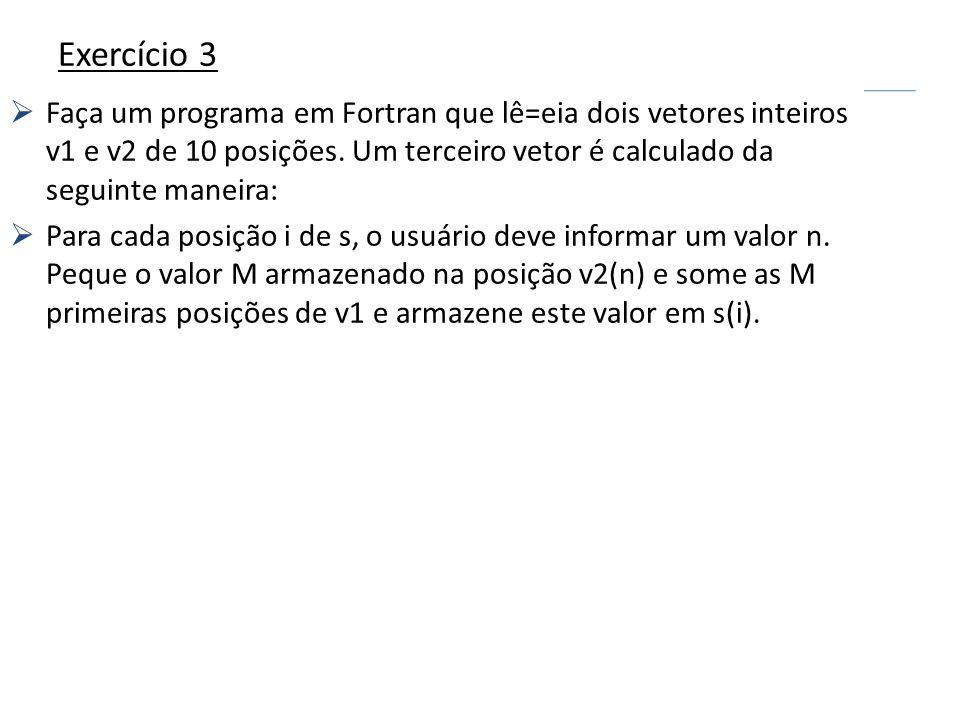Exercício 3Faça um programa em Fortran que lê=eia dois vetores inteiros v1 e v2 de 10 posições. Um terceiro vetor é calculado da seguinte maneira: