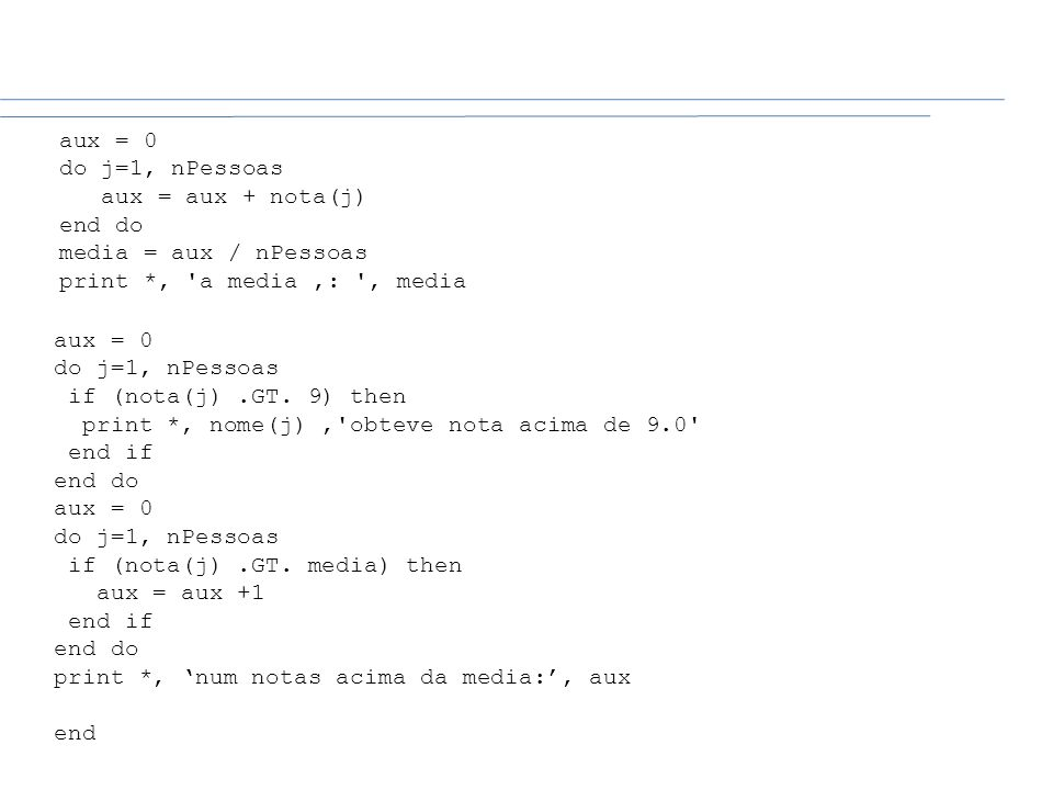 aux = 0do j=1, nPessoas. aux = aux + nota(j) end do. media = aux / nPessoas. print *, a media ': , media.
