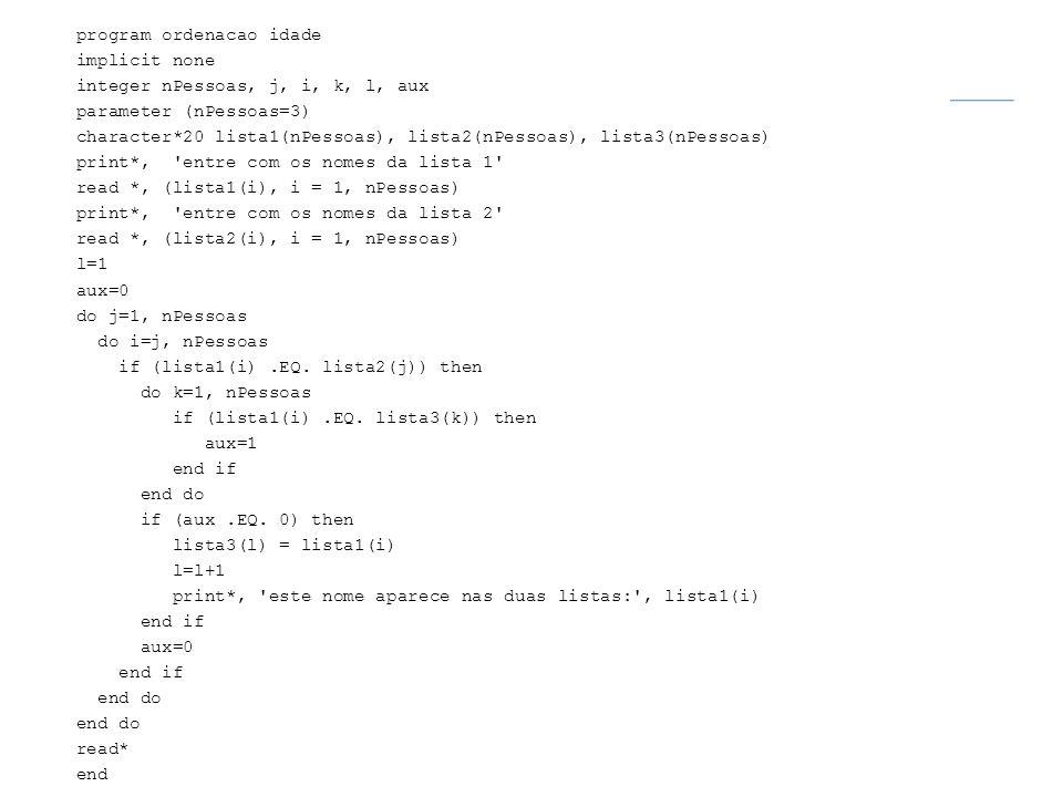 program ordenacao idade implicit none integer nPessoas, j, i, k, l, aux parameter (nPessoas=3) character*20 lista1(nPessoas), lista2(nPessoas), lista3(nPessoas) print*, entre com os nomes da lista 1 read *, (lista1(i), i = 1, nPessoas) print*, entre com os nomes da lista 2 read *, (lista2(i), i = 1, nPessoas) l=1 aux=0 do j=1, nPessoas do i=j, nPessoas if (lista1(i) .EQ.