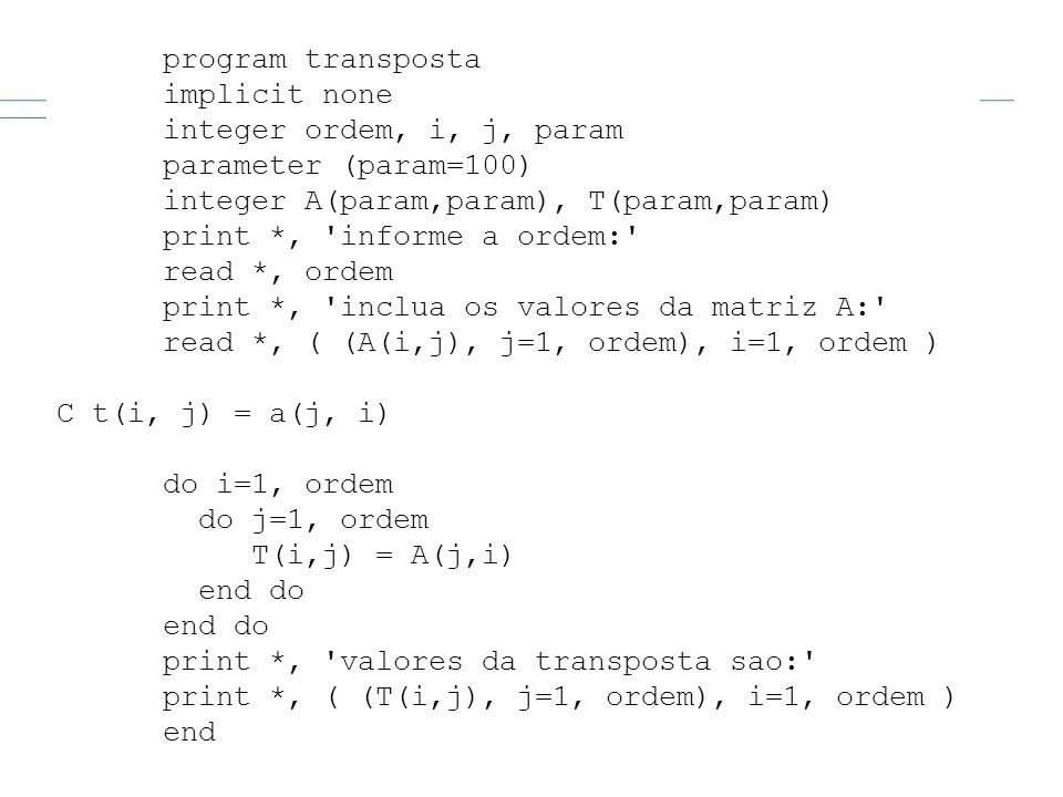 program transpostaimplicit none. integer ordem, i, j, param. parameter (param=100) integer A(param,param), T(param,param)