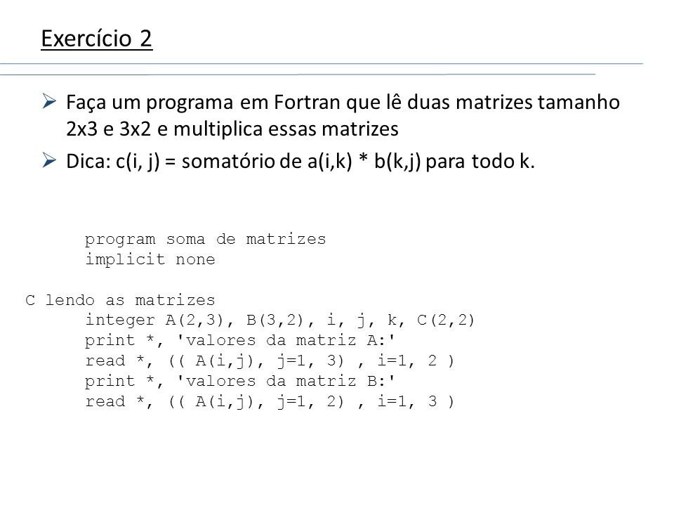 Exercício 2 Faça um programa em Fortran que lê duas matrizes tamanho 2x3 e 3x2 e multiplica essas matrizes.