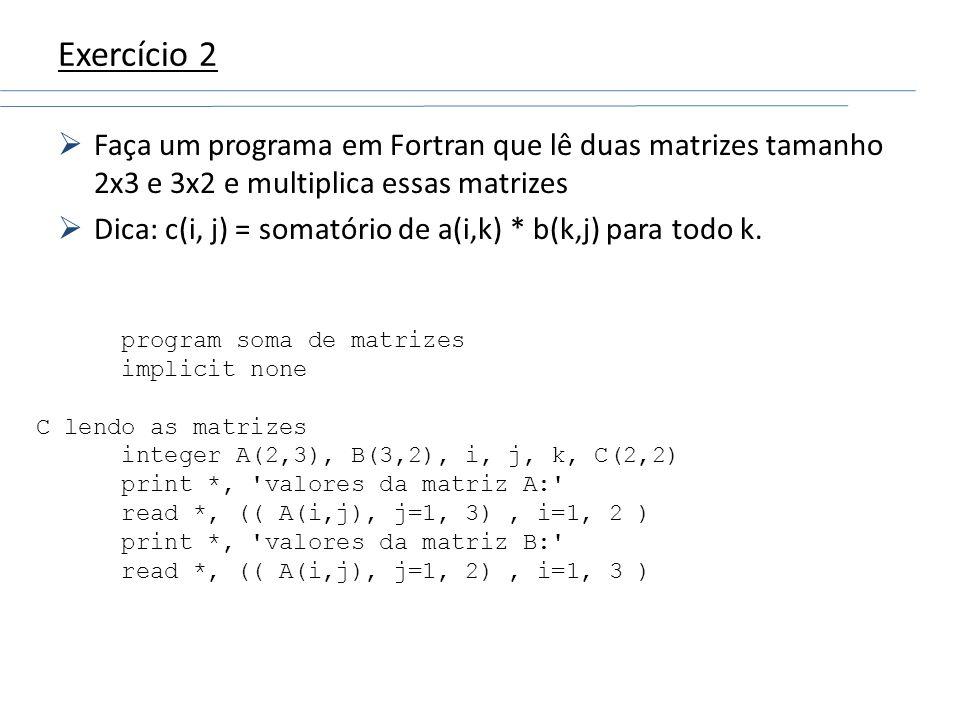 Exercício 2Faça um programa em Fortran que lê duas matrizes tamanho 2x3 e 3x2 e multiplica essas matrizes.