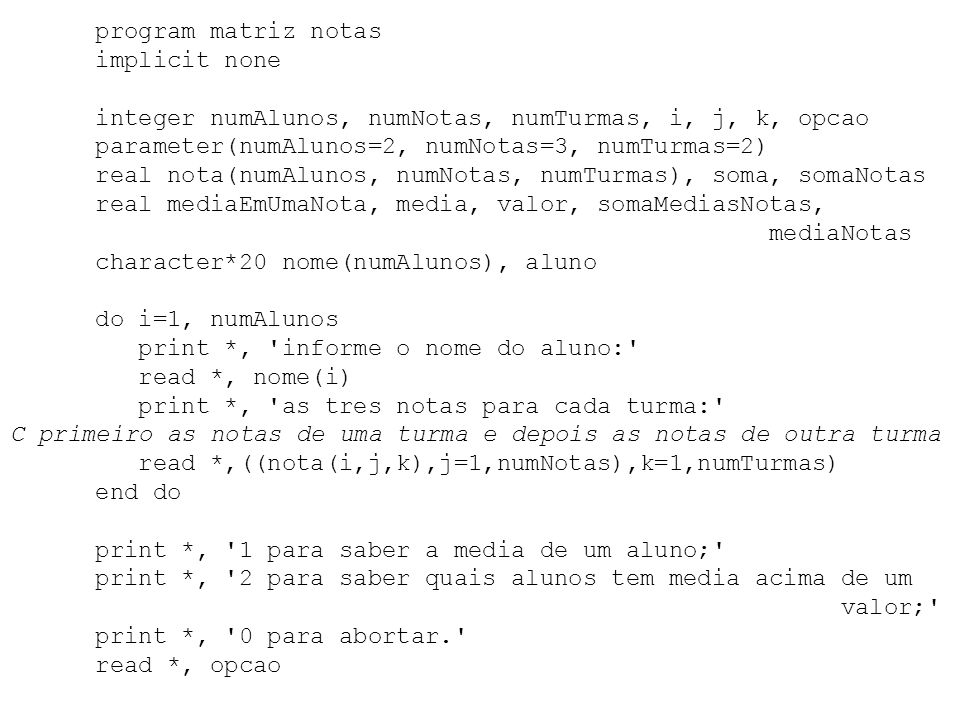 program matriz notasimplicit none. integer numAlunos, numNotas, numTurmas, i, j, k, opcao. parameter(numAlunos=2, numNotas=3, numTurmas=2)