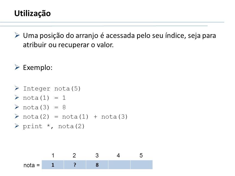 Utilização Uma posição do arranjo é acessada pelo seu índice, seja para atribuir ou recuperar o valor.