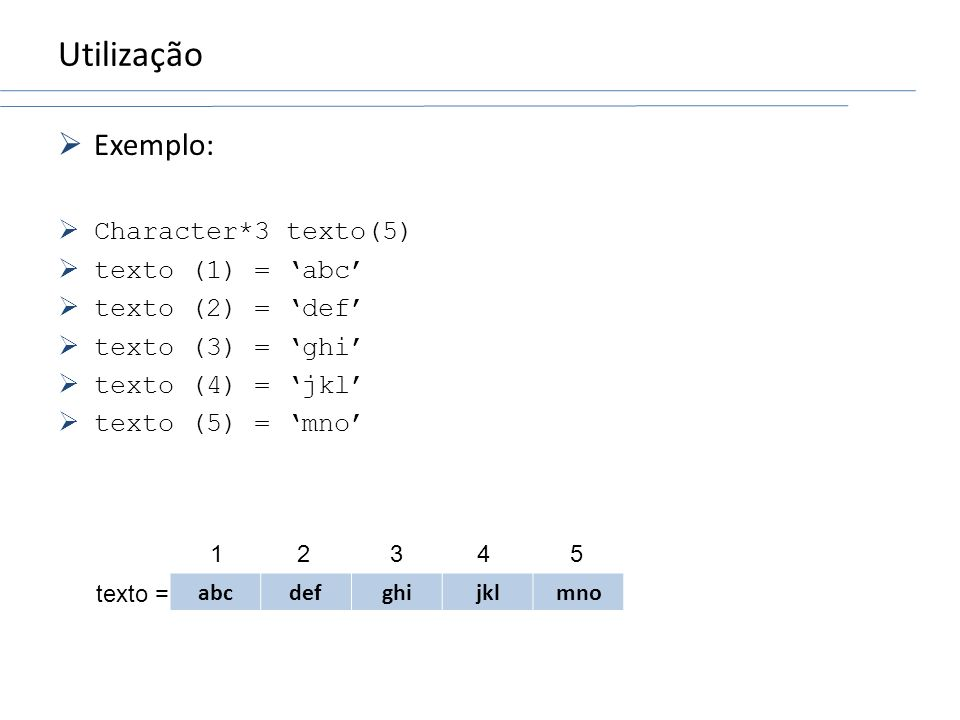 Utilização Exemplo: Character*3 texto(5) texto (1) = 'abc'