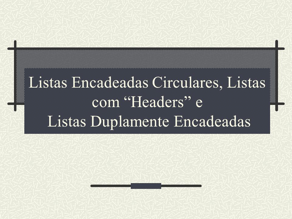Listas Encadeadas Circulares, Listas com Headers e Listas Duplamente Encadeadas