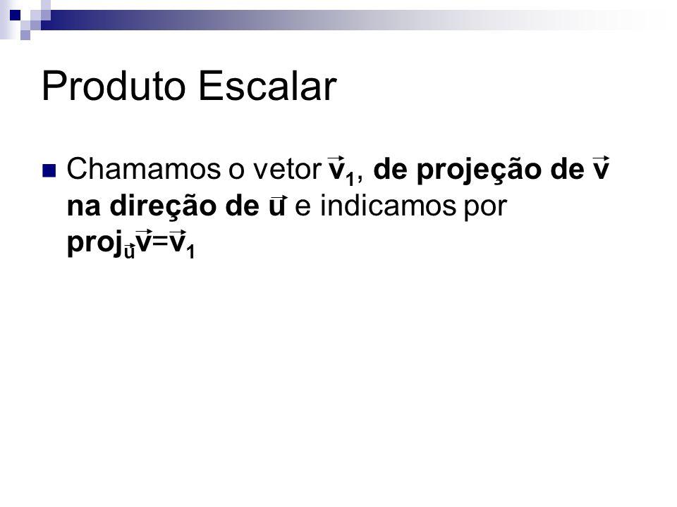 Produto Escalar Chamamos o vetor v1, de projeção de v na direção de u e indicamos por projuv=v1.