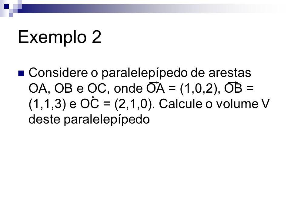 Exemplo 2 Considere o paralelepípedo de arestas OA, OB e OC, onde OA = (1,0,2), OB = (1,1,3) e OC = (2,1,0).