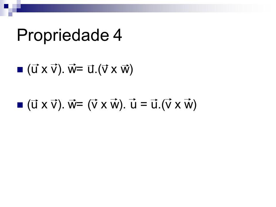 Propriedade 4 (u x v). w= u.(v x w) (u x v). w= (v x w). u = u.(v x w)