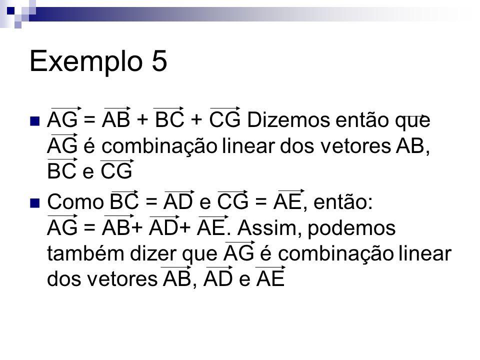 Exemplo 5 AG = AB + BC + CG Dizemos então que AG é combinação linear dos vetores AB, BC e CG.