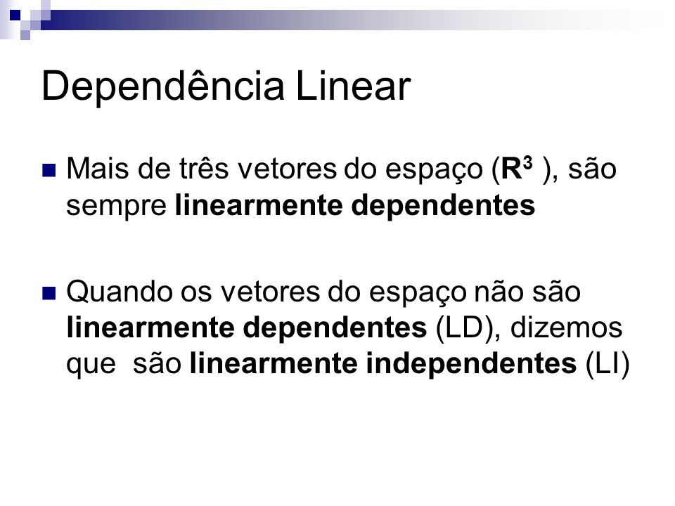 Dependência Linear Mais de três vetores do espaço (R3 ), são sempre linearmente dependentes.