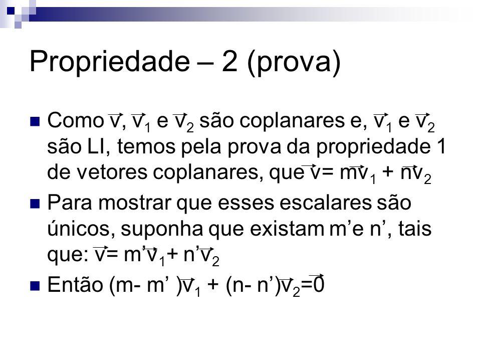 Propriedade – 2 (prova) Como v, v1 e v2 são coplanares e, v1 e v2 são LI, temos pela prova da propriedade 1 de vetores coplanares, que v= mv1 + nv2.