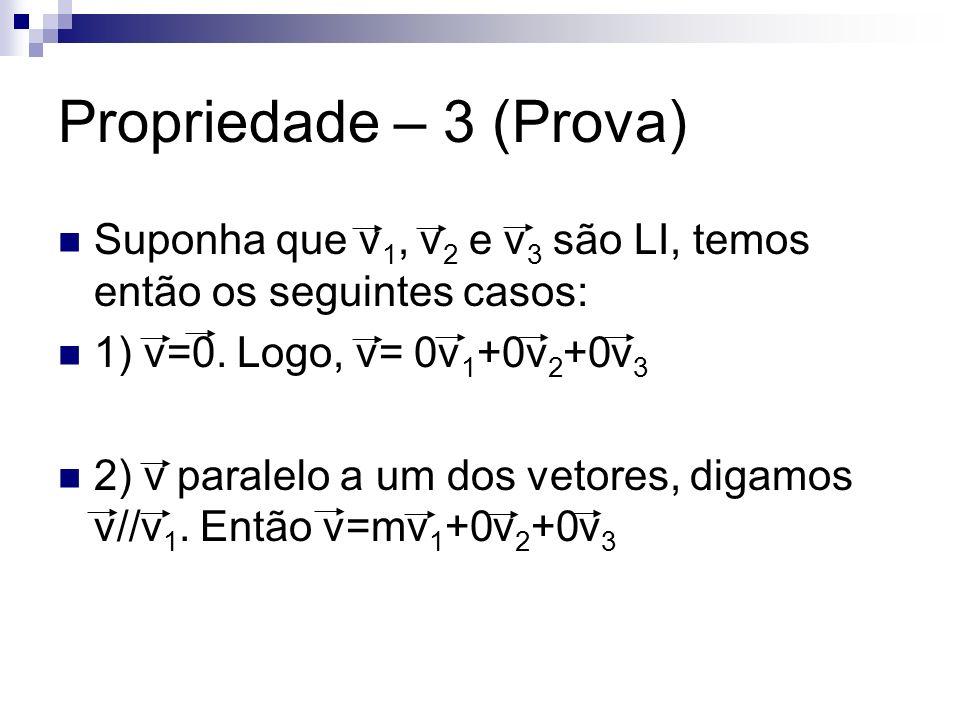 Propriedade – 3 (Prova) Suponha que v1, v2 e v3 são LI, temos então os seguintes casos: 1) v=0. Logo, v= 0v1+0v2+0v3.