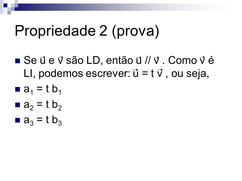 Propriedade 2 (prova) Se u e v são LD, então u // v . Como v é LI, podemos escrever: u = t v , ou seja,
