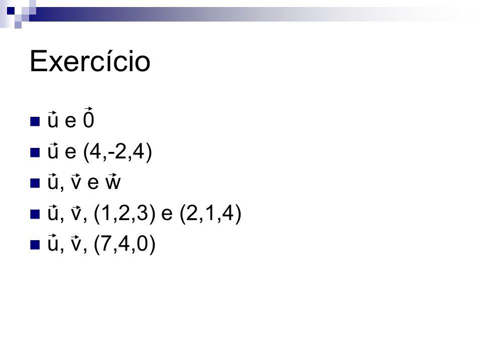 Exercício u e 0 u e (4,-2,4) u, v e w u, v, (1,2,3) e (2,1,4)