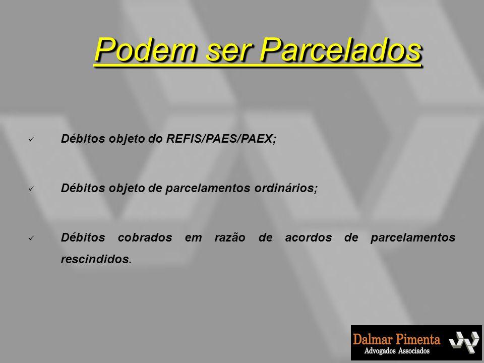 Podem ser Parcelados Débitos objeto do REFIS/PAES/PAEX;